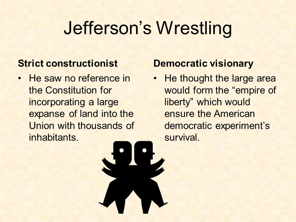 Jefferson's Wrestling Strict constructionist He saw no reference in the Constitution for incorporating a large expanse of land into the Union with thousands of inhabitants.