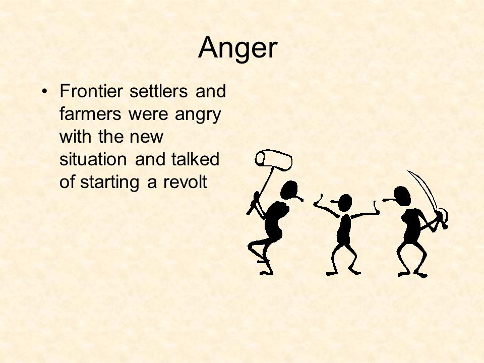 Anger Frontier settlers and farmers were angry with the new situation and talked of starting a revolt