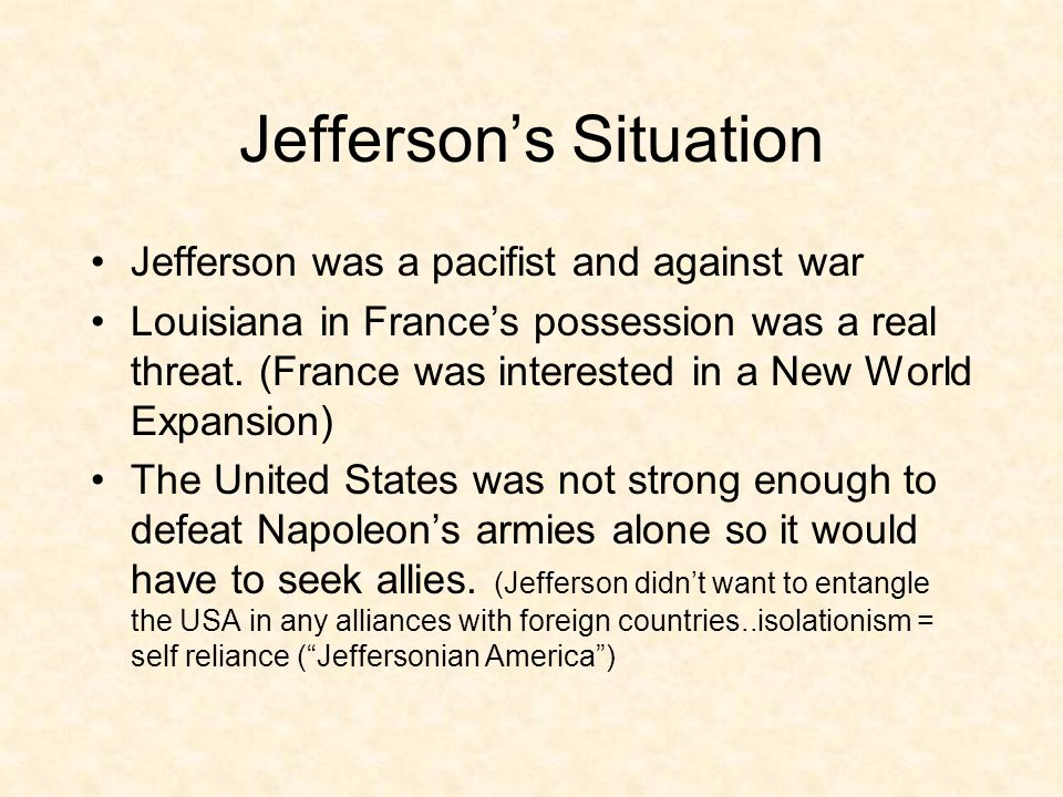 Jefferson's Situation Jefferson was a pacifist and against war Louisiana in France's possession was a real threat.