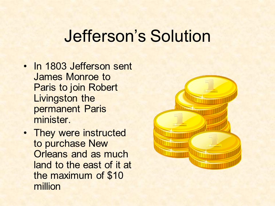 Jefferson's Solution In 1803 Jefferson sent James Monroe to Paris to join Robert Livingston the permanent Paris minister.