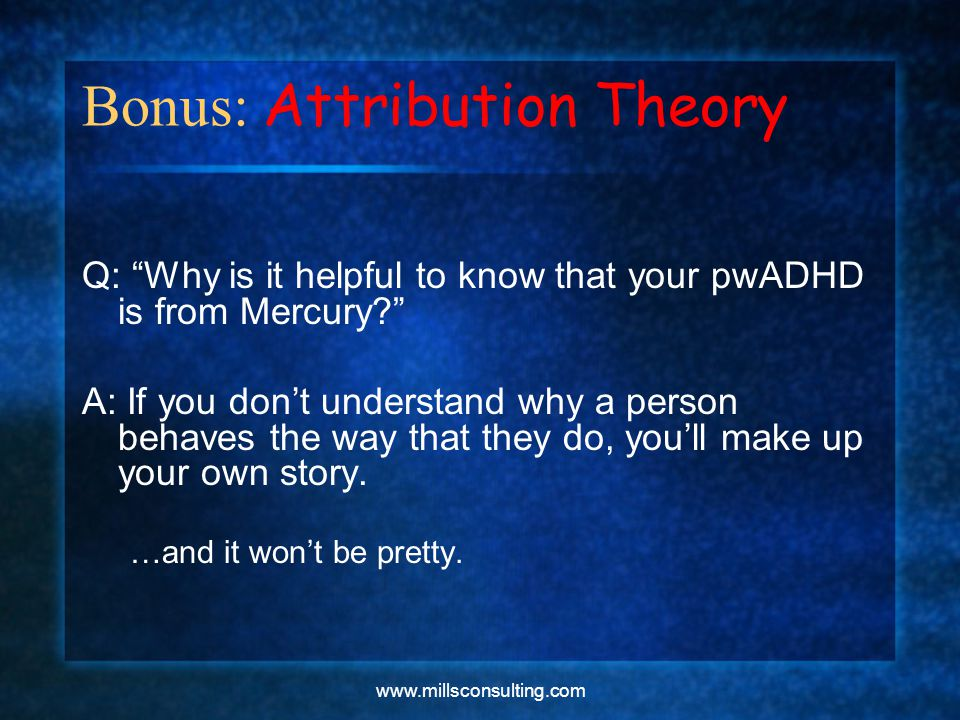www.millsconsulting.com Bonus: Attribution Theory Q: Why is it helpful to know that your pwADHD is from Mercury A: If you don't understand why a person behaves the way that they do, you'll make up your own story.