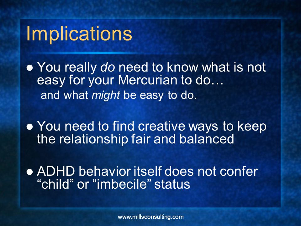 www.millsconsulting.com Implications You really do need to know what is not easy for your Mercurian to do… and what might be easy to do.