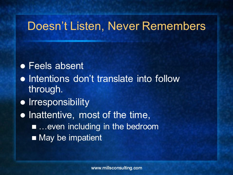 www.millsconsulting.com Doesn't Listen, Never Remembers Feels absent Intentions don't translate into follow through.