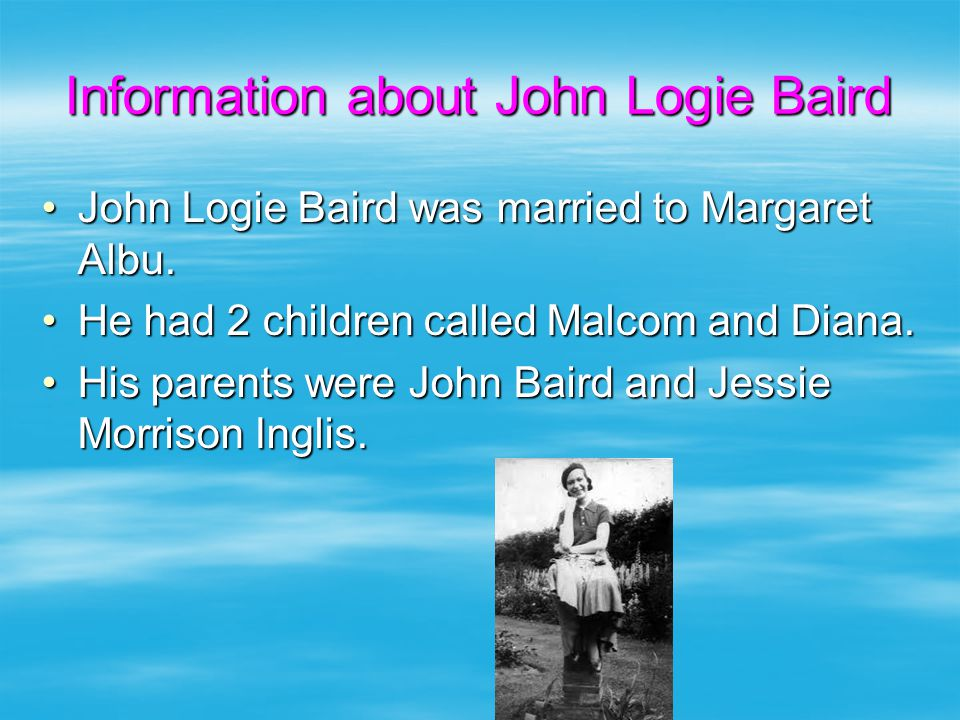 Information about John Logie Baird John Logie Baird was married to Margaret Albu.John Logie Baird was married to Margaret Albu.