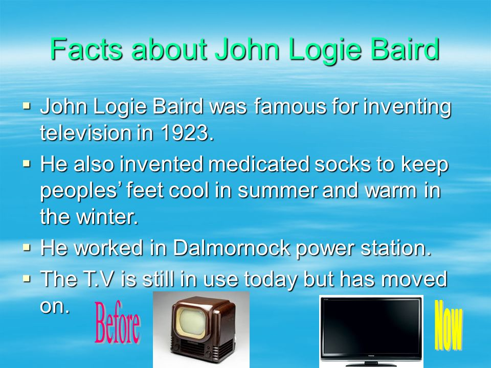 Facts about John Logie Baird  John Logie Baird was famous for inventing television in 1923.