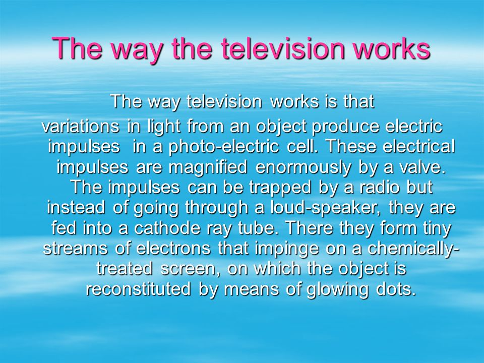 The way the television works The way television works is that variations in light from an object produce electric impulses in a photo-electric cell.