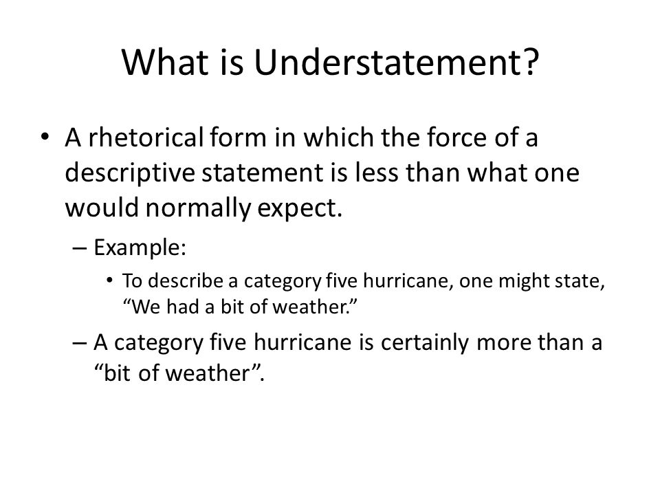 More on Understatement… Therefore, understatement can be used to: – Highlight the extreme nature of the event, as was the case with the category five hurricane; – Add ironic effect For example, Leonardo da Vinci had a good idea or two. It is often the best way to signal to the reader that a matter is so self-explanatory that there is nothing you can add to its force with superfluous words.