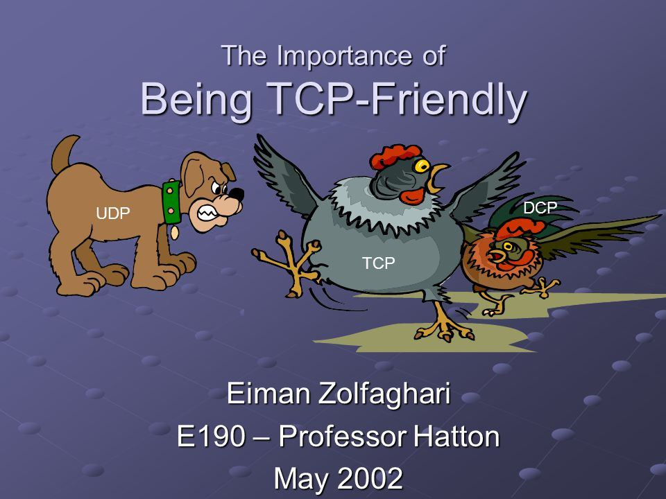 The Importance of Being TCP-Friendly Eiman Zolfaghari E190 – Professor Hatton May 2002 UDP TCP DCP