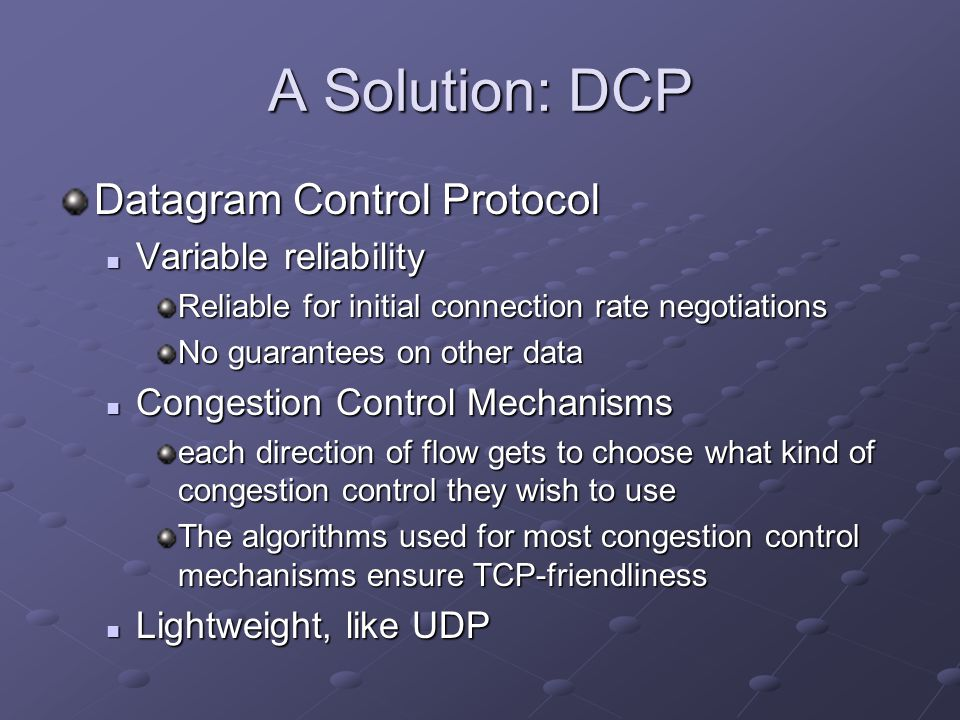 A Solution: DCP Datagram Control Protocol Variable reliability Variable reliability Reliable for initial connection rate negotiations No guarantees on other data Congestion Control Mechanisms Congestion Control Mechanisms each direction of flow gets to choose what kind of congestion control they wish to use The algorithms used for most congestion control mechanisms ensure TCP-friendliness Lightweight, like UDP Lightweight, like UDP