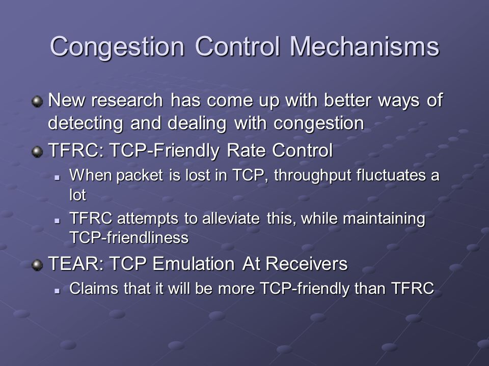 Congestion Control Mechanisms New research has come up with better ways of detecting and dealing with congestion TFRC: TCP-Friendly Rate Control When packet is lost in TCP, throughput fluctuates a lot When packet is lost in TCP, throughput fluctuates a lot TFRC attempts to alleviate this, while maintaining TCP-friendliness TFRC attempts to alleviate this, while maintaining TCP-friendliness TEAR: TCP Emulation At Receivers Claims that it will be more TCP-friendly than TFRC Claims that it will be more TCP-friendly than TFRC