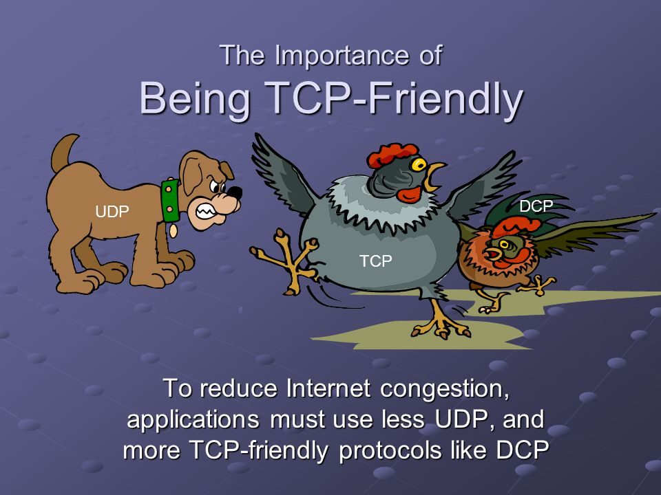 The Importance of Being TCP-Friendly To reduce Internet congestion, applications must use less UDP, and more TCP-friendly protocols like DCP UDP TCP D