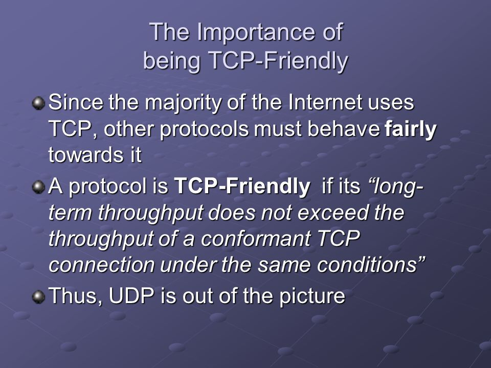 The Importance of being TCP-Friendly Since the majority of the Internet uses TCP, other protocols must behave fairly towards it A protocol is TCP-Friendly if its long- term throughput does not exceed the throughput of a conformant TCP connection under the same conditions Thus, UDP is out of the picture