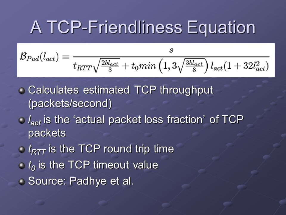 A TCP-Friendliness Equation Calculates estimated TCP throughput (packets/second) l act is the 'actual packet loss fraction' of TCP packets t RTT is the TCP round trip time t 0 is the TCP timeout value Source: Padhye et al.
