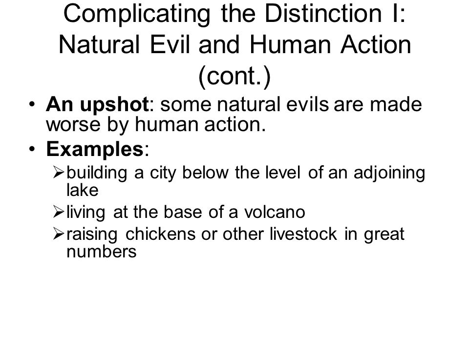 Complicating the Distinction I: Natural Evil and Human Action (cont.) An upshot: some natural evils are made worse by human action.