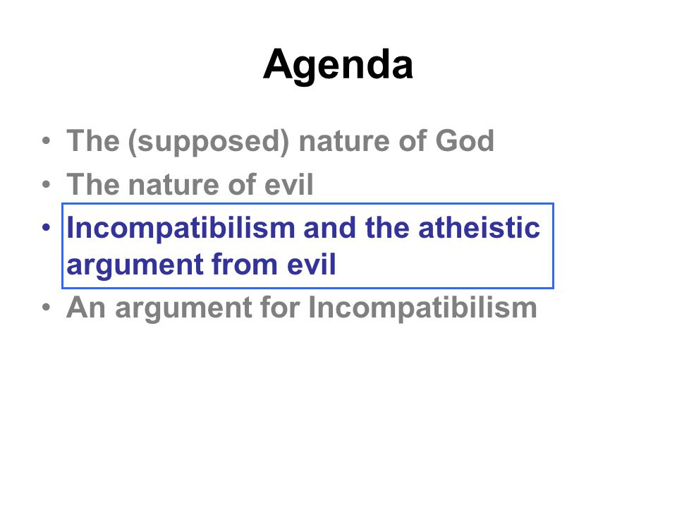 Agenda The (supposed) nature of God The nature of evil Incompatibilism and the atheistic argument from evil An argument for Incompatibilism