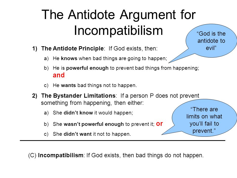 The Antidote Argument for Incompatibilism 1)The Antidote Principle: If God exists, then: a)He knows when bad things are going to happen; b)He is powerful enough to prevent bad things from happening; and c)He wants bad things not to happen.