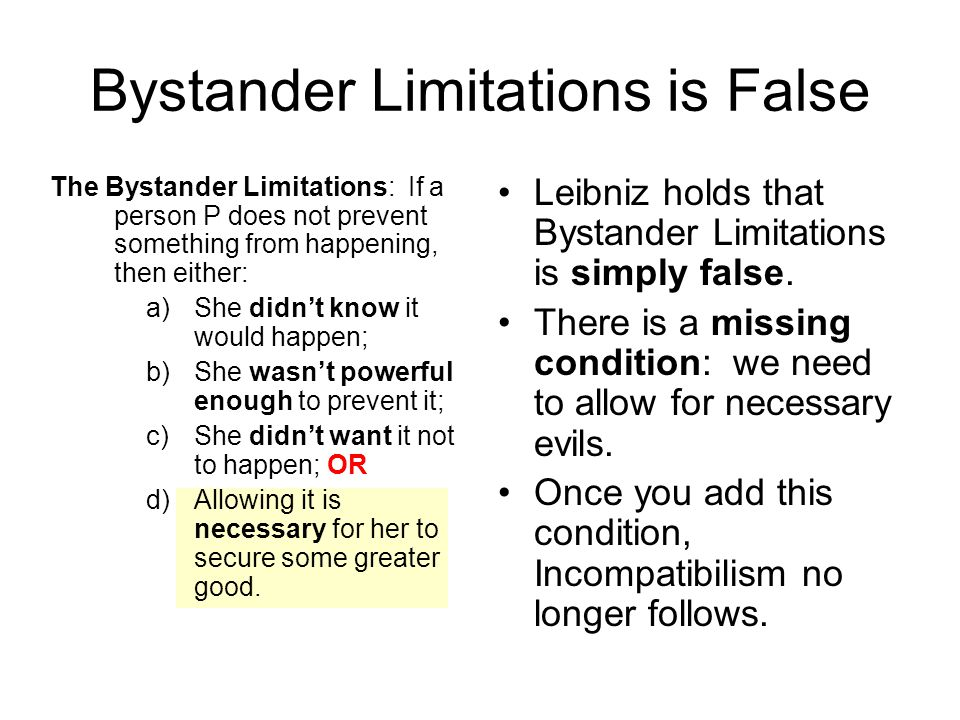 Bystander Limitations is False The Bystander Limitations: If a person P does not prevent something from happening, then either: a)She didn't know it would happen; b)She wasn't powerful enough to prevent it; c)She didn't want it not to happen; OR d)Allowing it is necessary for her to secure some greater good.