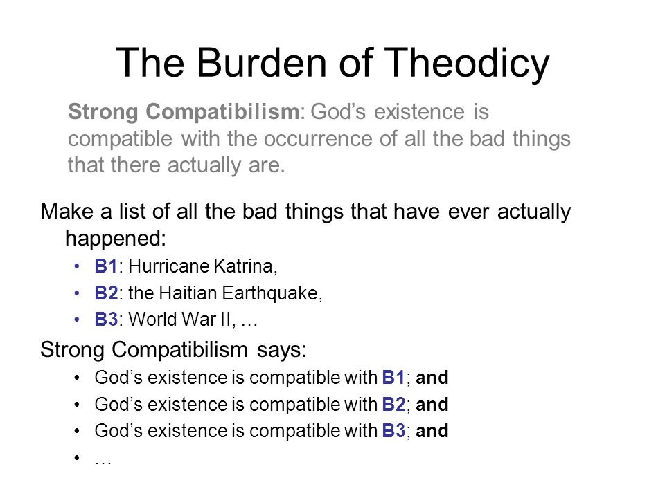 The Burden of Theodicy Make a list of all the bad things that have ever actually happened: B1: Hurricane Katrina, B2: the Haitian Earthquake, B3: World War II, … Strong Compatibilism says: God's existence is compatible with B1; and God's existence is compatible with B2; and God's existence is compatible with B3; and … Strong Compatibilism: God's existence is compatible with the occurrence of all the bad things that there actually are.