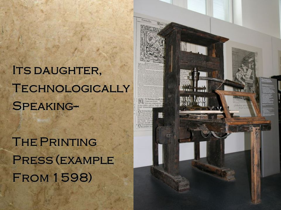 Its daughter, Technologically Speaking-- The Printing Press (example From 1598) Its daughter, Technologically Speaking-- The Printing Press (example From 1598)