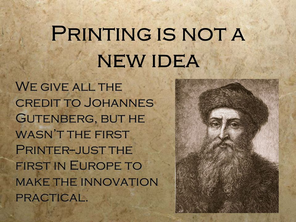 Printing is not a new idea We give all the credit to Johannes Gutenberg, but he wasn't the first Printer--just the first in Europe to make the innovation practical.