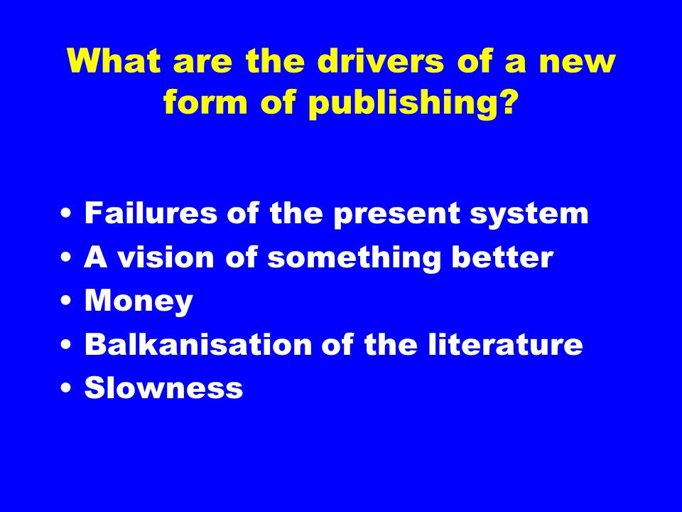 What are the drivers of a new form of publishing? Failures of the present system A vision of something better Money Balkanisation of the literature Sl