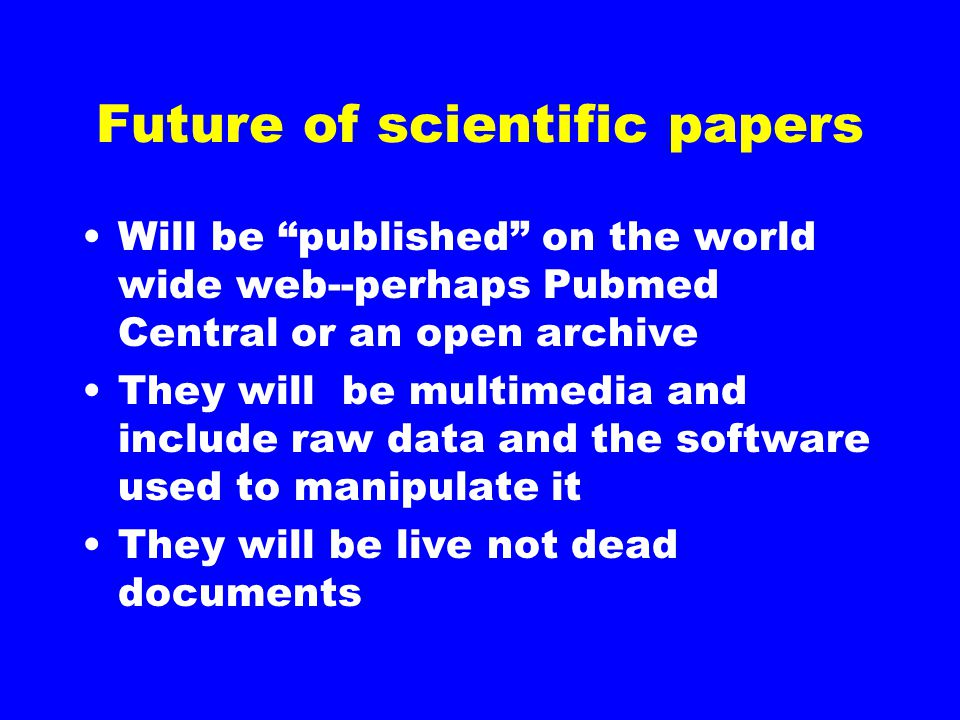 "Future of scientific papers Will be ""published"" on the world wide web--perhaps Pubmed Central or an open archive They will be multimedia and include r"