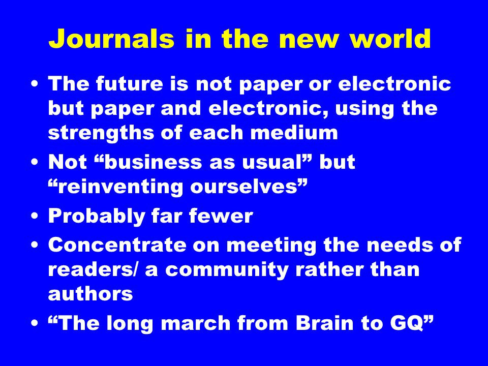 "Journals in the new world The future is not paper or electronic but paper and electronic, using the strengths of each medium Not ""business as usual"" b"