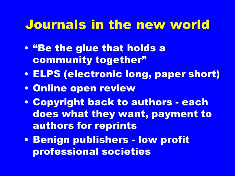 "Journals in the new world ""Be the glue that holds a community together"" ELPS (electronic long, paper short) Online open review Copyright back to autho"