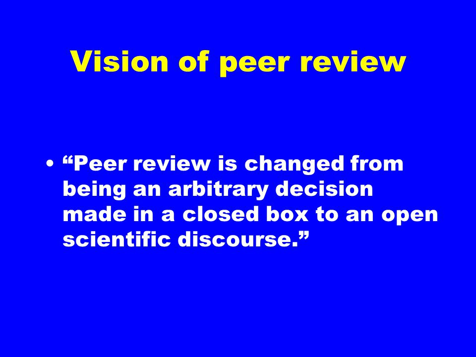 "Vision of peer review ""Peer review is changed from being an arbitrary decision made in a closed box to an open scientific discourse."""