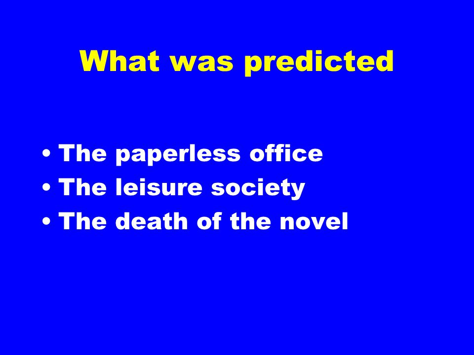 What was predicted The paperless office The leisure society The death of the novel