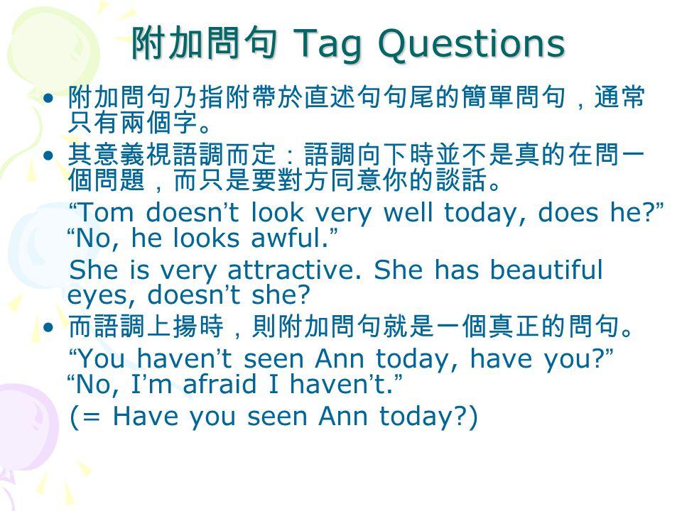 附加問句 Tag Questions 附加問句乃指附帶於直述句句尾的簡單問句,通常 只有兩個字。 其意義視語調而定:語調向下時並不是真的在問一 個問題,而只是要對方同意你的談話。 Tom doesn ' t look very well today, does he.