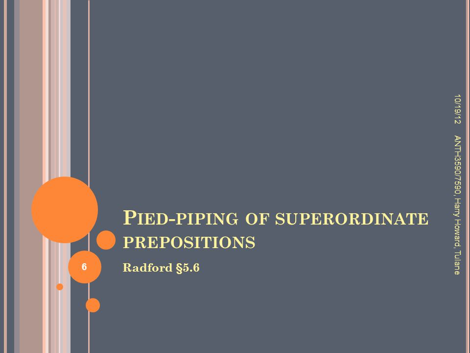 P IED - PIPING OF SUPERORDINATE PREPOSITIONS Radford §5.6 10/19/12 ANTH3590/7590, Harry Howard, Tulane 6