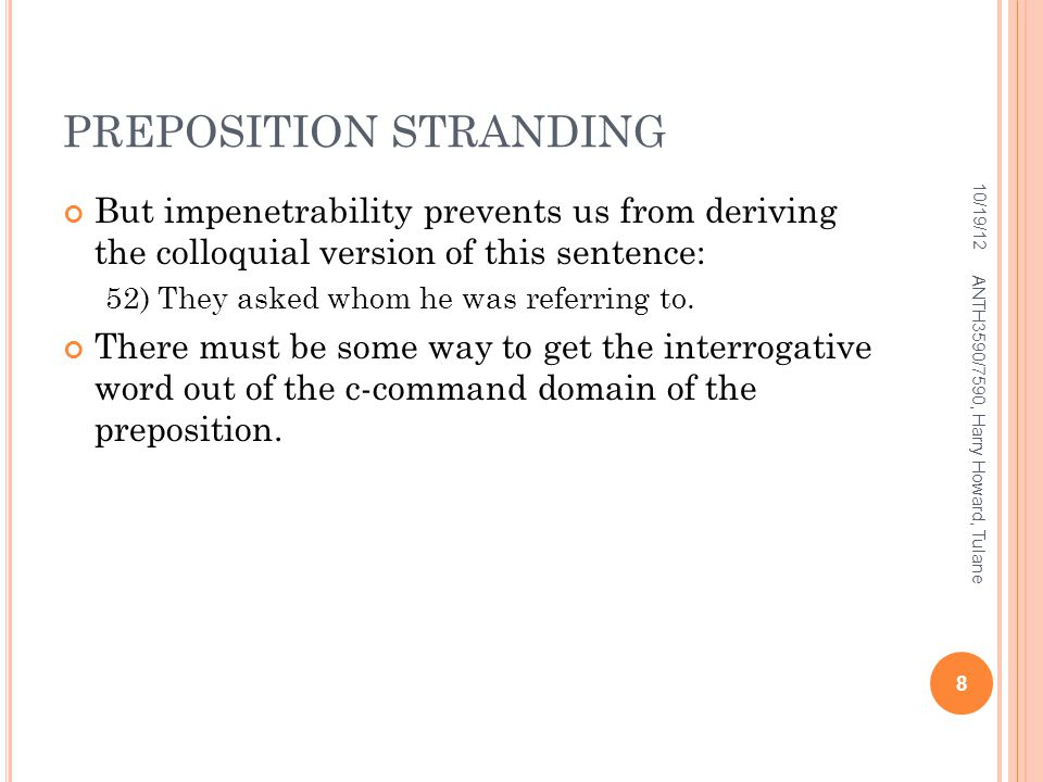 PREPOSITION STRANDING But impenetrability prevents us from deriving the colloquial version of this sentence: 52) They asked whom he was referring to.
