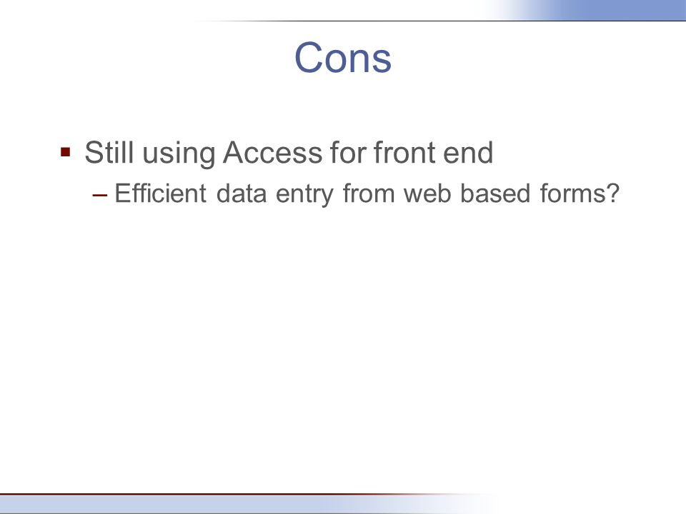 Cons  Still using Access for front end –Efficient data entry from web based forms?