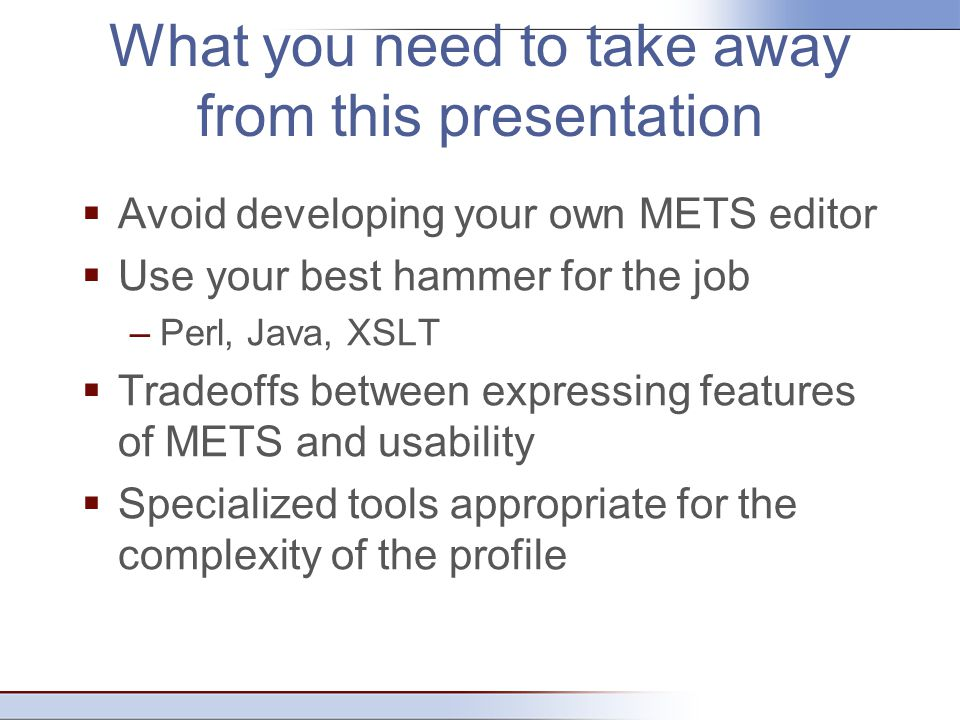 What you need to take away from this presentation  Avoid developing your own METS editor  Use your best hammer for the job –Perl, Java, XSLT  Trade