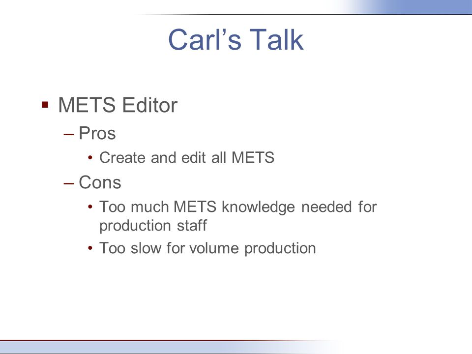 Carl's Talk  METS Editor –Pros Create and edit all METS –Cons Too much METS knowledge needed for production staff Too slow for volume production