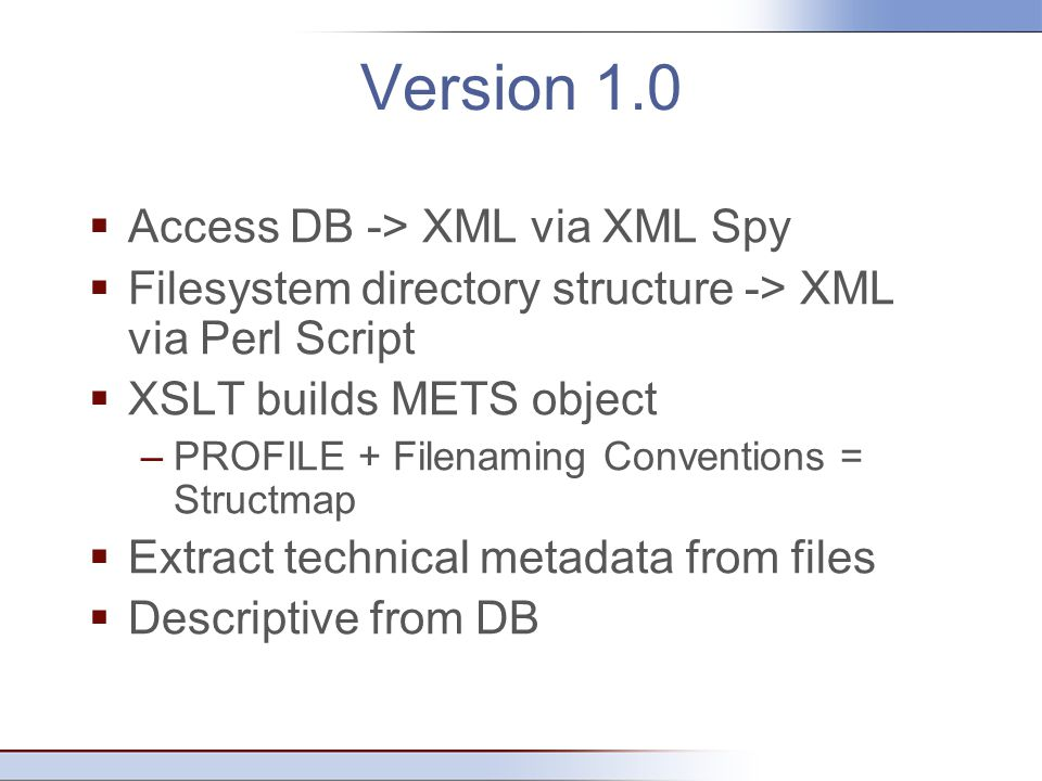 Version 1.0  Access DB -> XML via XML Spy  Filesystem directory structure -> XML via Perl Script  XSLT builds METS object –PROFILE + Filenaming Conventions = Structmap  Extract technical metadata from files  Descriptive from DB