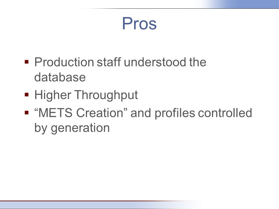 Pros  Production staff understood the database  Higher Throughput  METS Creation and profiles controlled by generation