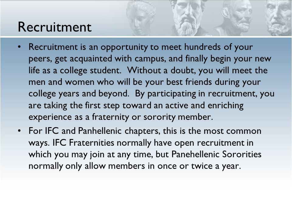 Recruitment Recruitment is an opportunity to meet hundreds of your peers, get acquainted with campus, and finally begin your new life as a college student.