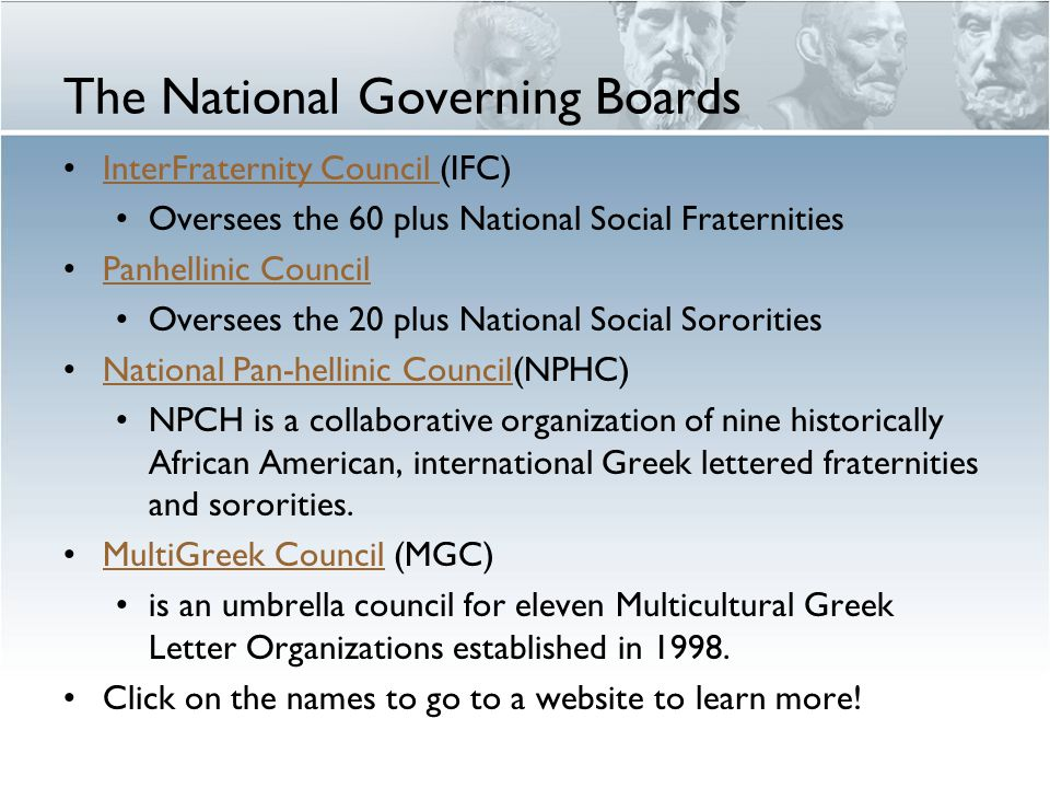 The National Governing Boards InterFraternity Council (IFC)InterFraternity Council Oversees the 60 plus National Social Fraternities Panhellinic Council Oversees the 20 plus National Social Sororities National Pan-hellinic Council(NPHC)National Pan-hellinic Council NPCH is a collaborative organization of nine historically African American, international Greek lettered fraternities and sororities.