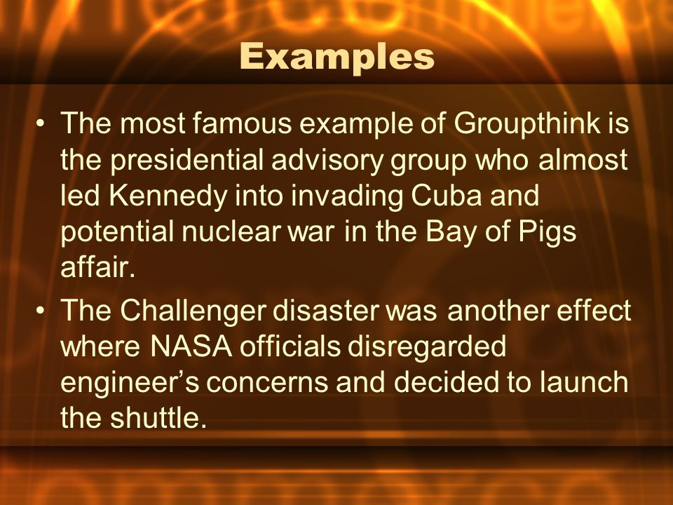 Examples The most famous example of Groupthink is the presidential advisory group who almost led Kennedy into invading Cuba and potential nuclear war in the Bay of Pigs affair.