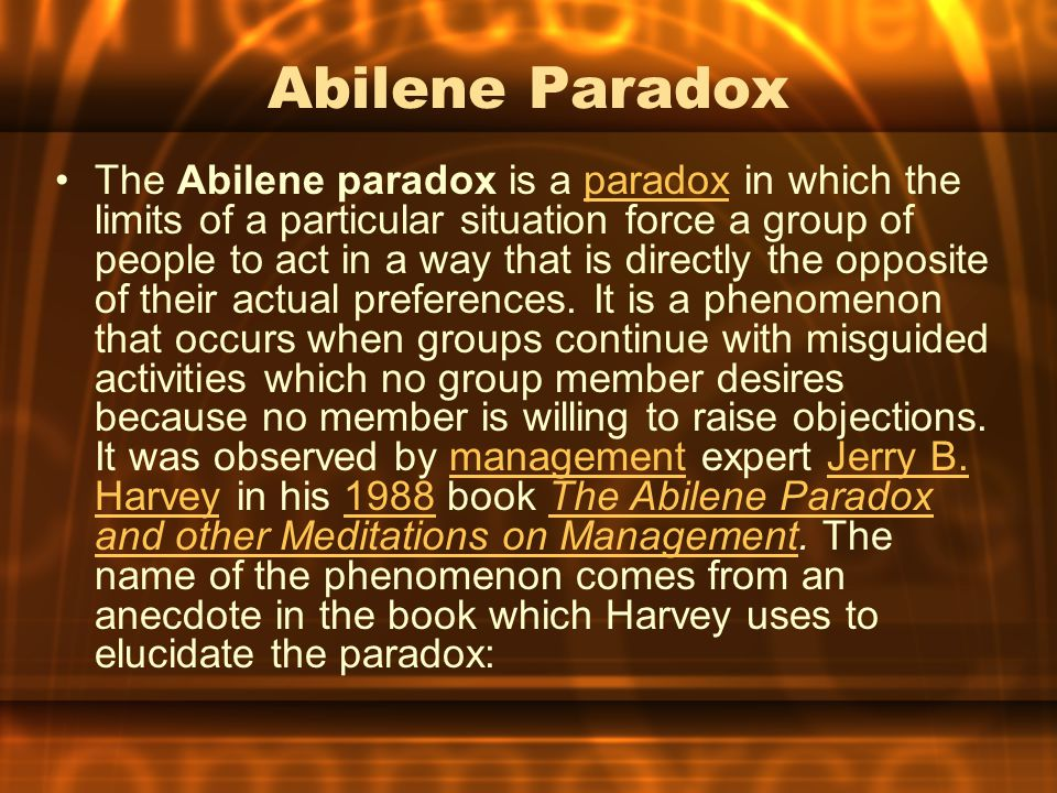 Abilene Paradox The Abilene paradox is a paradox in which the limits of a particular situation force a group of people to act in a way that is directly the opposite of their actual preferences.