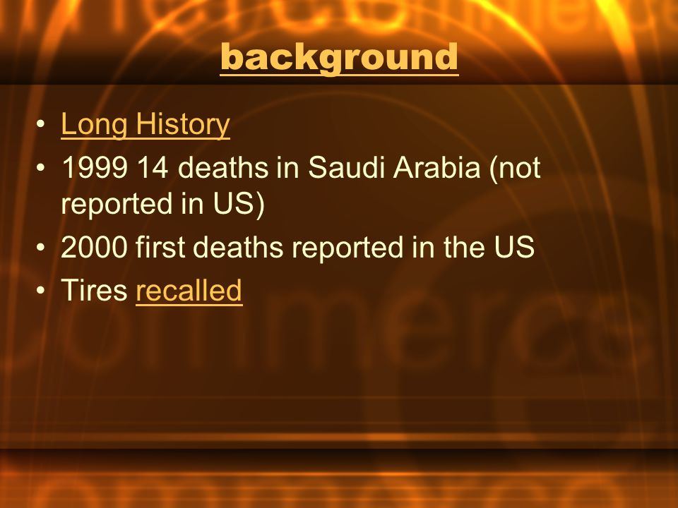 background Long History 1999 14 deaths in Saudi Arabia (not reported in US) 2000 first deaths reported in the US Tires recalledrecalled