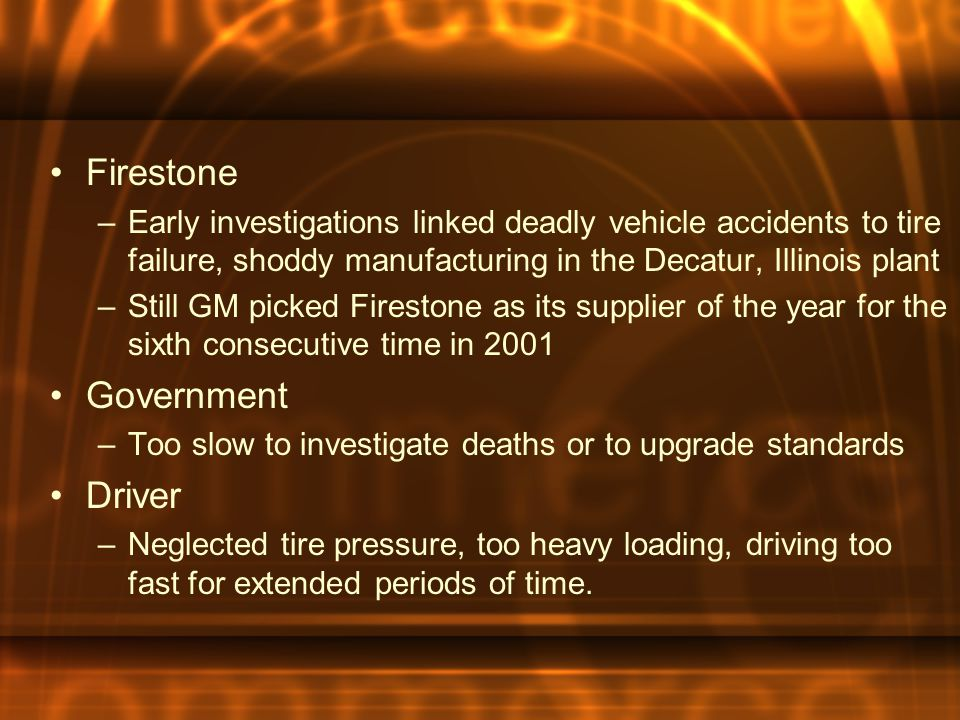 Firestone –Early investigations linked deadly vehicle accidents to tire failure, shoddy manufacturing in the Decatur, Illinois plant –Still GM picked Firestone as its supplier of the year for the sixth consecutive time in 2001 Government –Too slow to investigate deaths or to upgrade standards Driver –Neglected tire pressure, too heavy loading, driving too fast for extended periods of time.
