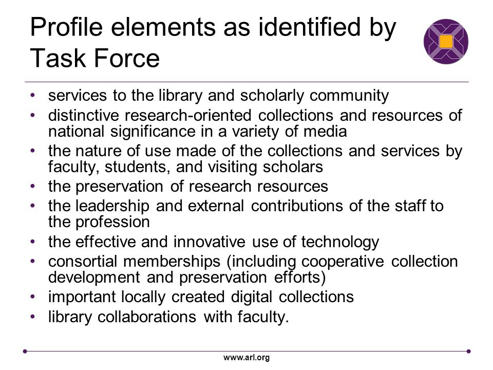 www.arl.org Profile elements as identified by Task Force services to the library and scholarly community distinctive research-oriented collections and resources of national significance in a variety of media the nature of use made of the collections and services by faculty, students, and visiting scholars the preservation of research resources the leadership and external contributions of the staff to the profession the effective and innovative use of technology consortial memberships (including cooperative collection development and preservation efforts) important locally created digital collections library collaborations with faculty.