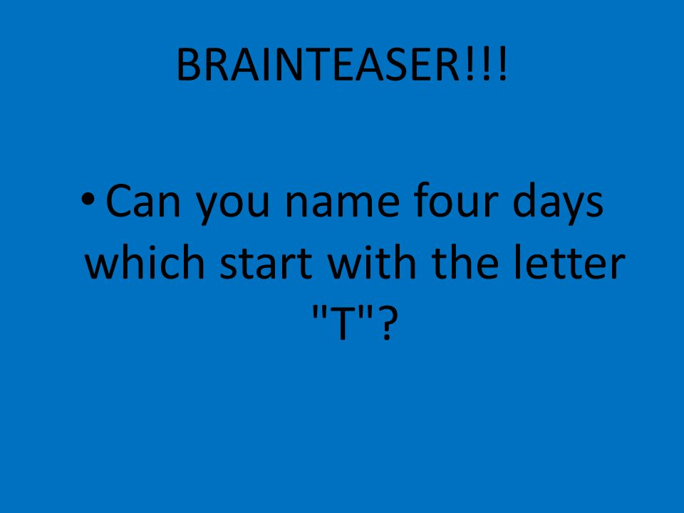 BRAINTEASER!!! Can you name four days which start with the letter T
