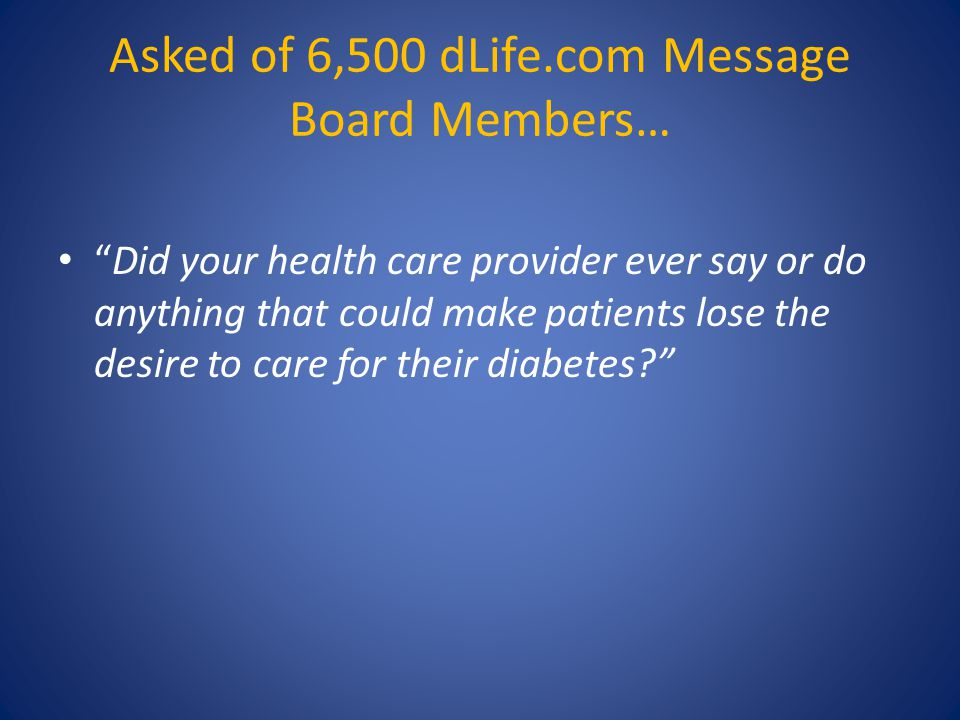 "Asked of 6,500 dLife.com Message Board Members… ""Did your health care provider ever say or do anything that could make patients lose the desire to car"
