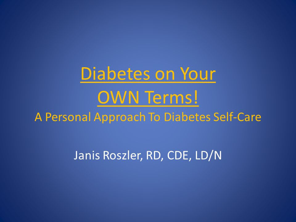Diabetes on Your OWN Terms! A Personal Approach To Diabetes Self-Care Janis Roszler, RD, CDE, LD/N