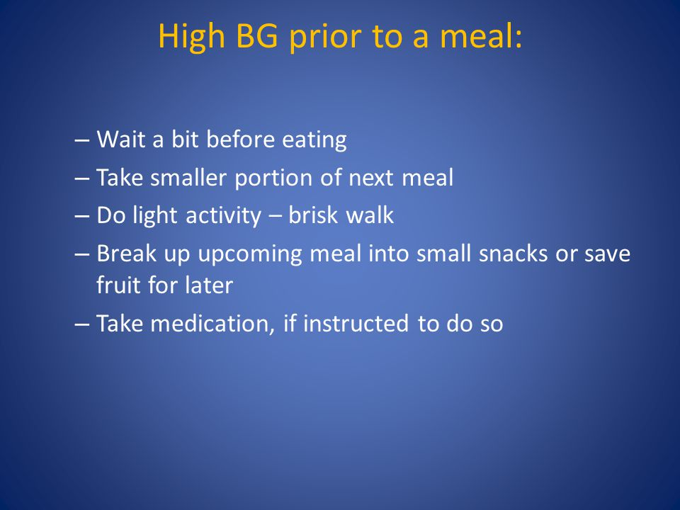 High BG prior to a meal: – Wait a bit before eating – Take smaller portion of next meal – Do light activity – brisk walk – Break up upcoming meal into