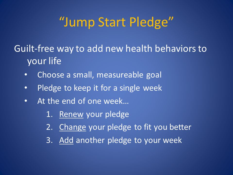 """Jump Start Pledge"" Guilt-free way to add new health behaviors to your life Choose a small, measureable goal Pledge to keep it for a single week At th"